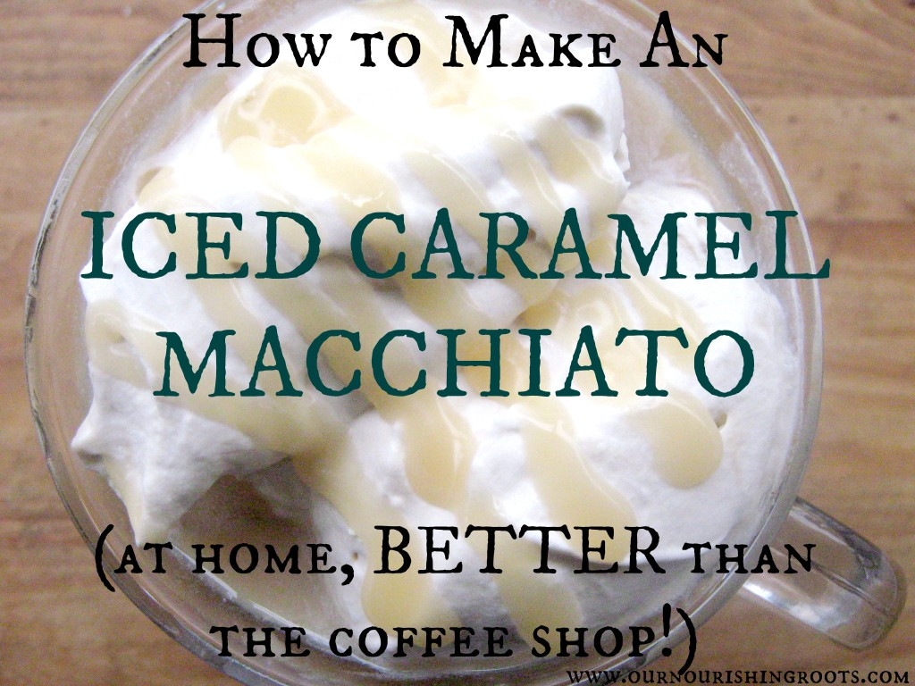 How to Make an Iced Caramel Macchiato better than the coffee shop | OUR NOURISHING ROOTS #coffee #cuppa #cuppajoe #summerdrinks #icedcoffee #naturalsweeteners